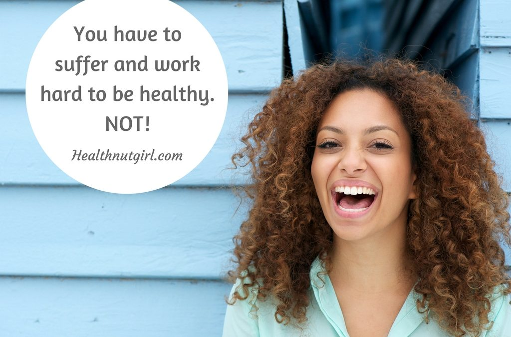 You have to suffer and work hard to be healthy. NOT!