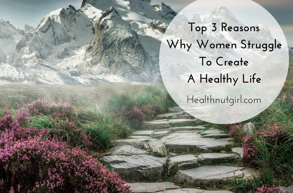 Top 3 Reasons Why Women Struggle To Create A Healthy Life