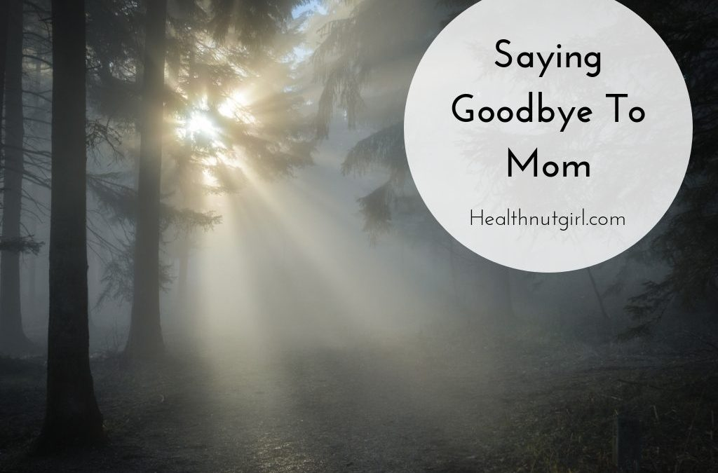 Saying Goodbye To Mom