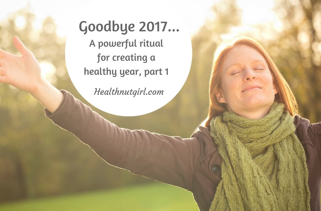 Goodbye 2017! A powerful ritual for creating a healthy year part 1