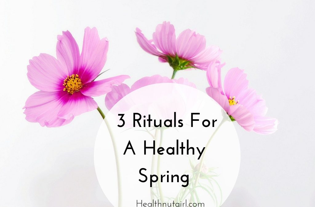 3 Rituals For A Healthy Spring
